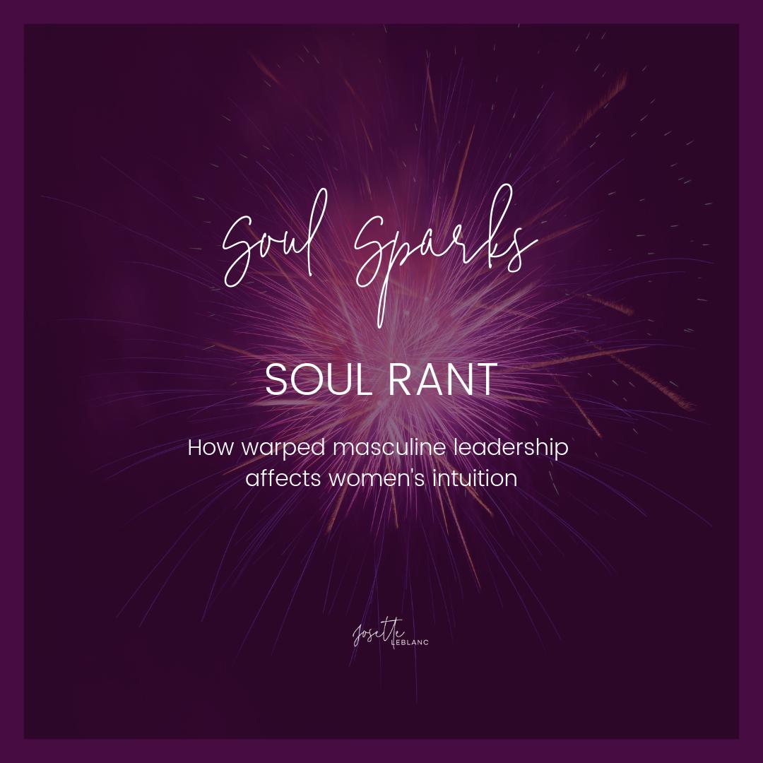 Soul Spark Soul Rant.Josette LeBlanc.Warped masculine leadership and women's intuition