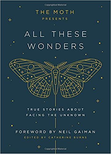 All These Wonders   Celebrating the 20th anniversary of storytelling phenomenon The Moth, 45 unforgettable true stories about risk, courage, and facing the unknown, drawn from the best ever told on their stages.