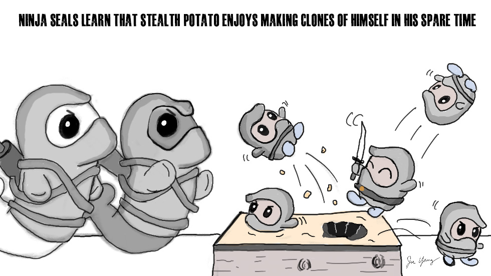 Ninja Seals learn that Stealth Potato enjoys making clones of himself in his spare time