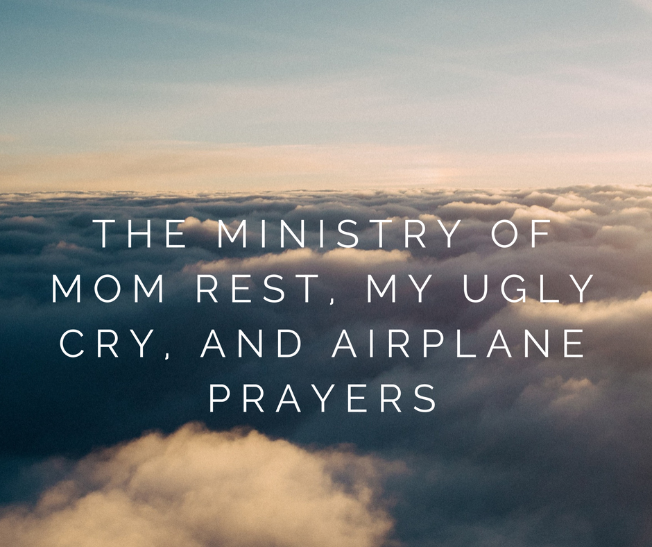 The Ministry of Mom Rest My Ugly Cry and Airplane Prayers