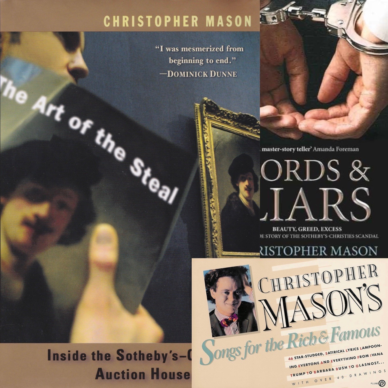 Books by Christopher Mason The Art of the Steal: Inside the Sotheby's-Christies Auction House Scandal, Christopher Mason's Songs for the Rich & Famous Lords & Liars christo4mason