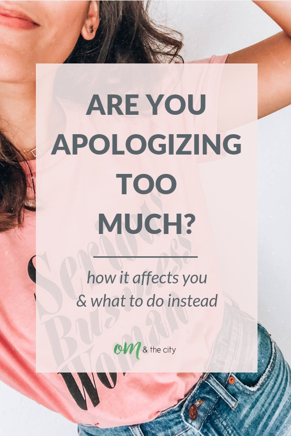 Do you find yourself apologizing too much? I think we women especially struggle with this! In this post, you'll learn the big problem with apologizing too much, how it's affecting you, and a more positive approach you can take instead. | Om & the City Blog #OmAndTheCity #Overapologizing PersonalDevelopment #SelfGrowth #Mindset #ApologizingTooMuch