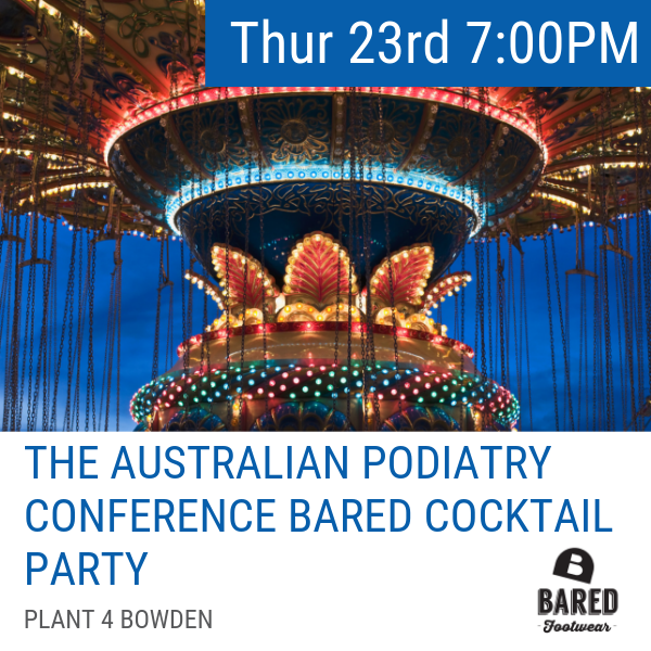 Thursday 23 May 7:00 - 11:00 PM  Run away with us to the circus, the 2019 National Podiatry Conference Cocktail Party is here! Hosted by Bared Footwear, in conjunction with the Australian Podiatry Association, join us for an evening of drinks, nibbles and spectacular live entertainment - you don't want to miss this event. If you haven't got your ticket yet, grab it before the Cocktail Party sells out. Head to the  ticket registration page HERE  to secure your ticket NOW!  Dress Code: Cocktail