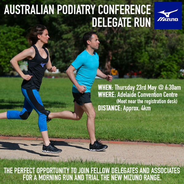 Australian Podiatry Conference Mizuno Run   When: 6:30am Thursday 23 May  Where: Adelaide Convention Centre   Join your fellow delegates for a morning run on Thursday 23 May at 6:30am. The run is appoximately 4km, and is a great opportunity to catch up with friends and colleagues.   There is no need to register, just meet at the registration desk at 6:30am.