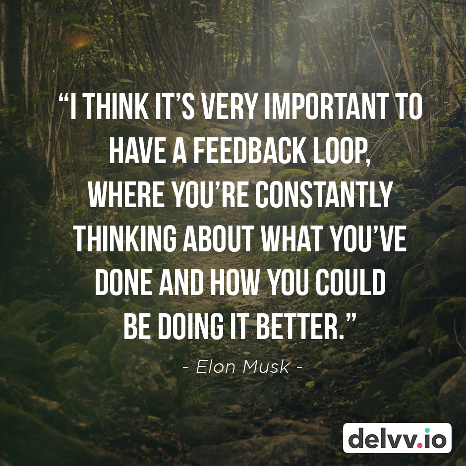"""Quote 1 - """"I think it's very important to have a feedback loop, where you're constantly thinking about what you've done and how you could be doing it better."""" - Elon Musk"""