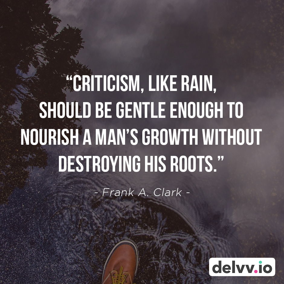 """Quote 4 - """"Criticism, like rain, should be gentle enough to nourish a man's growth without destroying his roots."""" - Frank A. Clark"""