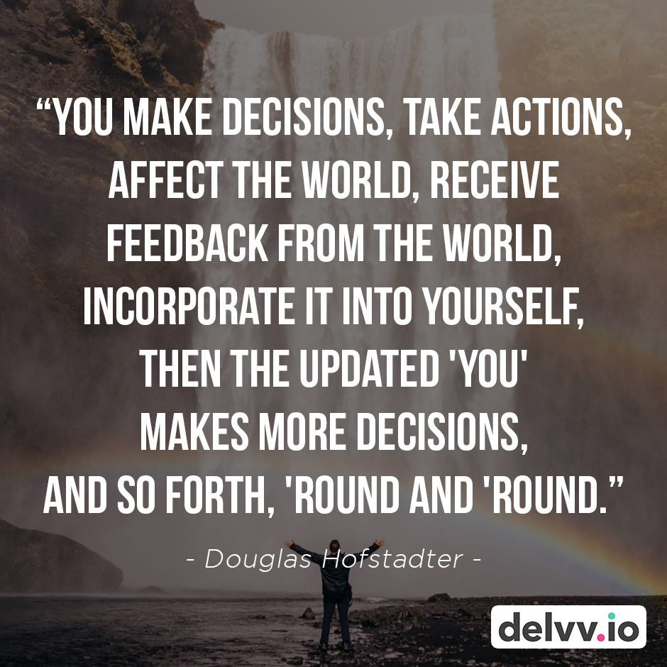 """Quote 6 - """"You make decisions, take actions, affect the world, receive feedback from the world, incorporate it into yourself, then the updated 'you' makes more decisions, and so forth, 'round and 'round."""" - Douglas Hofstadter"""