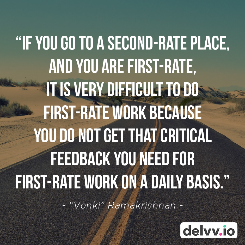 """Quote 7 - """"If you go to a second-rate place, and you are first-rate, it is very difficult to do first-rate work because you do not get that critical feedback you need for first-rate work on a daily basis."""" -""""Venki"""" Ramakrishnan"""