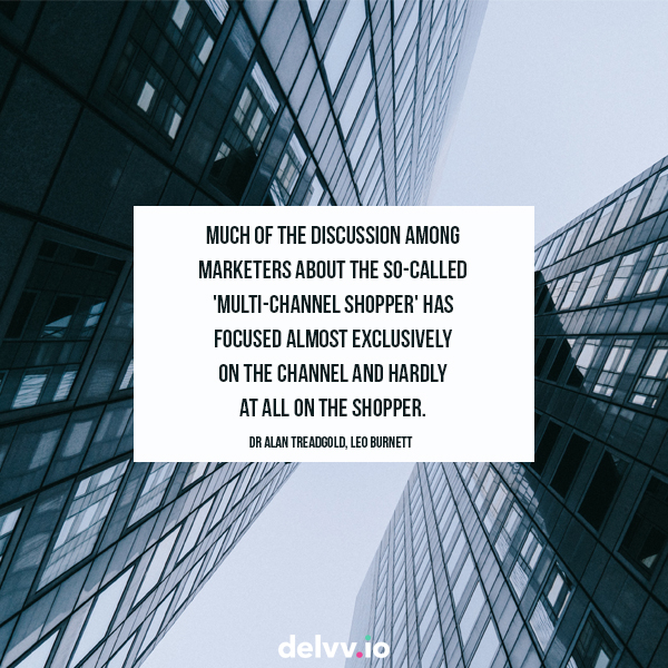 "Quote 6: ""Much of the discussion among Marketers about the so-called 'Multi-channel shopper' has focused almost exclusively on the channel and hardly at all on the shopper""- Dr Alan Treadgold, Leo Burnett"