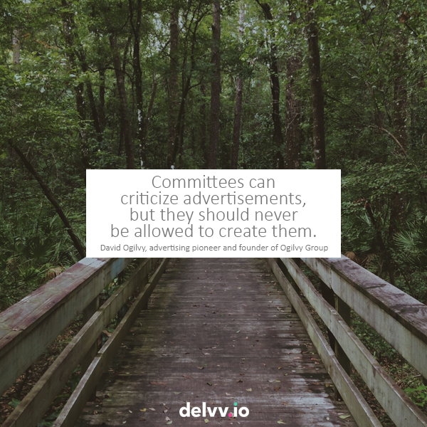 "Quote 7: ""Committees can criticize advertisements, but they should never be allowed to create them.""-David Ogilvy"