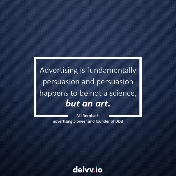 "Quote 10: ""Advertising is fundamentally persuasion and persuasion happens to be not a science, but an art."" Bill Bernbach"