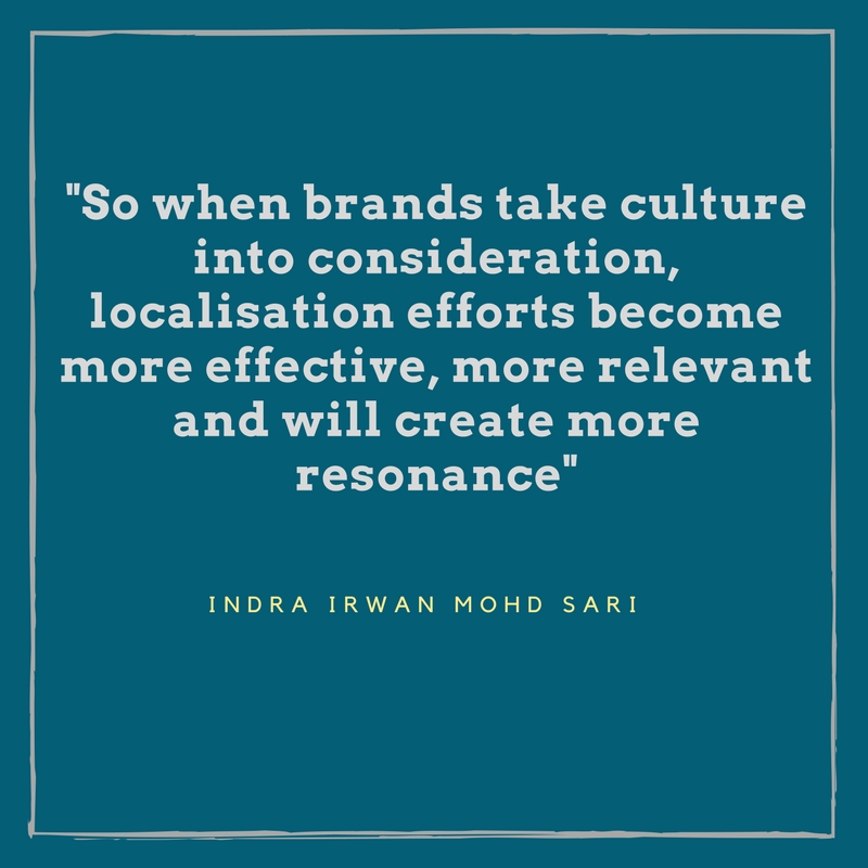 So when brands take culture into consideration, localisation efforts become more effective, more relevant and will create more resonance - Indra Irwan Mohd Sari
