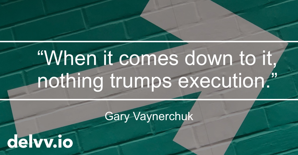 Delvv.io - When it comes down to it, nothing trumps execution. GaryVeynerchuk quote.jpg