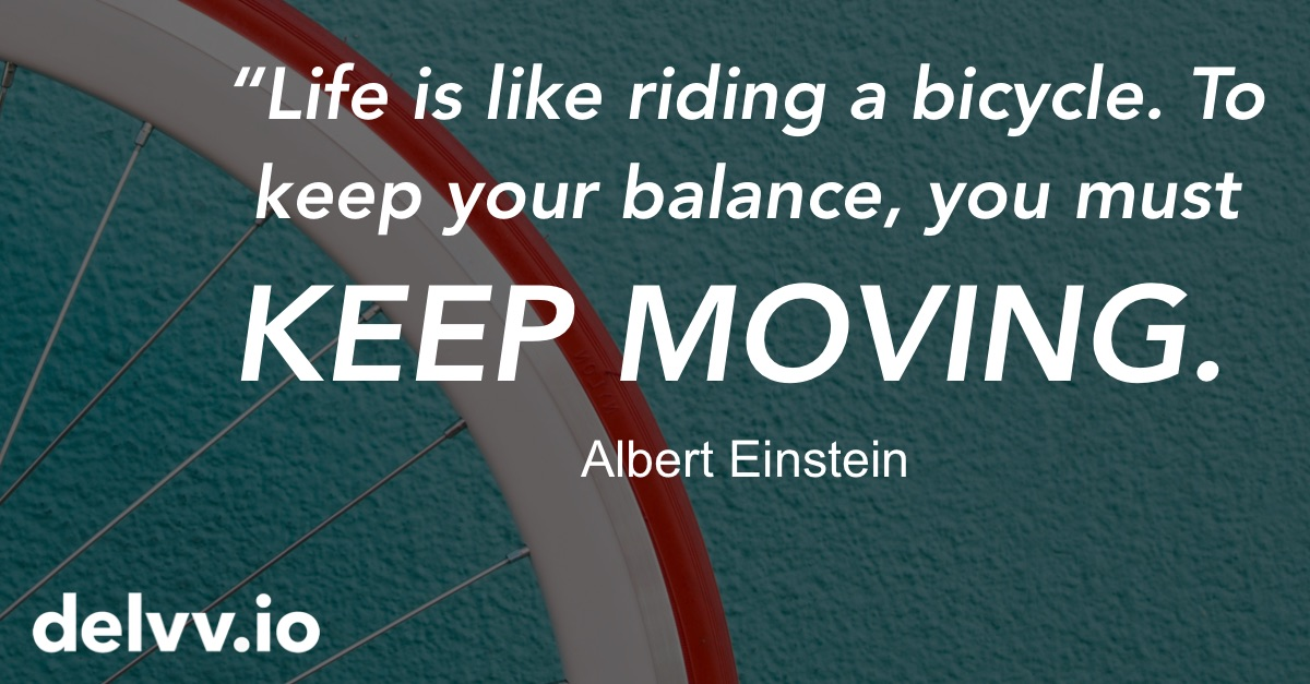 Delvv.io - Life is like riding a bicycle. To keep your balance, you must keep moving. Albert Einstein quote.jpg