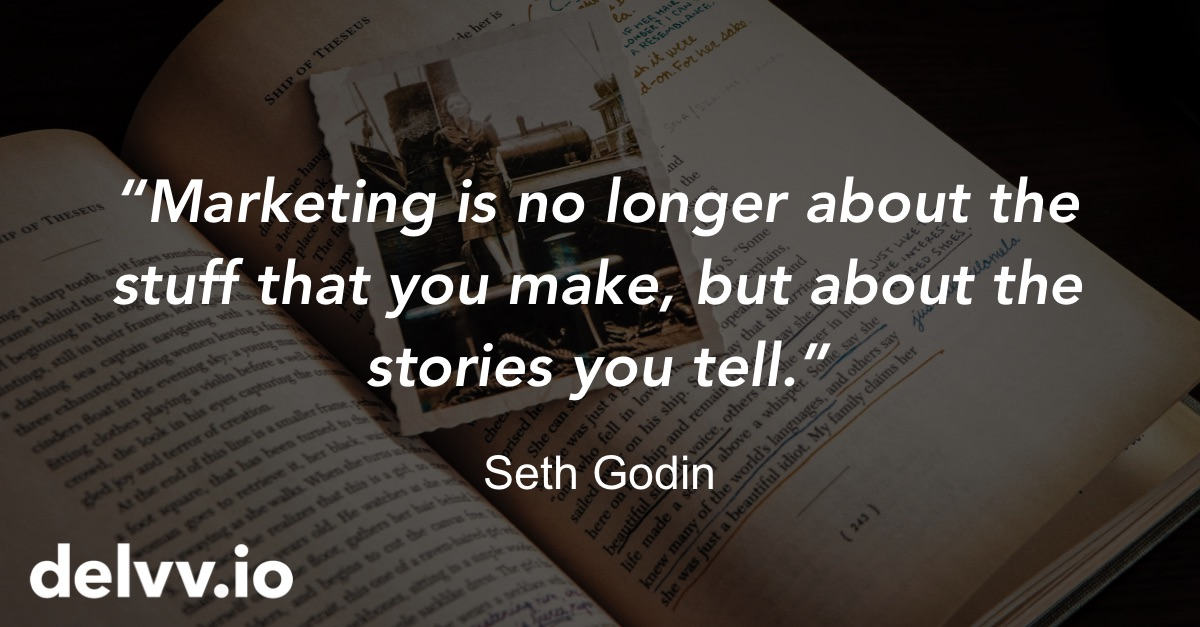 Delvv.io - Marketing is no longer about the stuff that you make, but about the stories you tell. Seth Godin quote.jpg