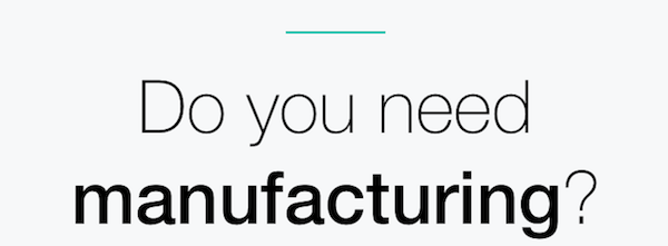 Do you need manufacturing?