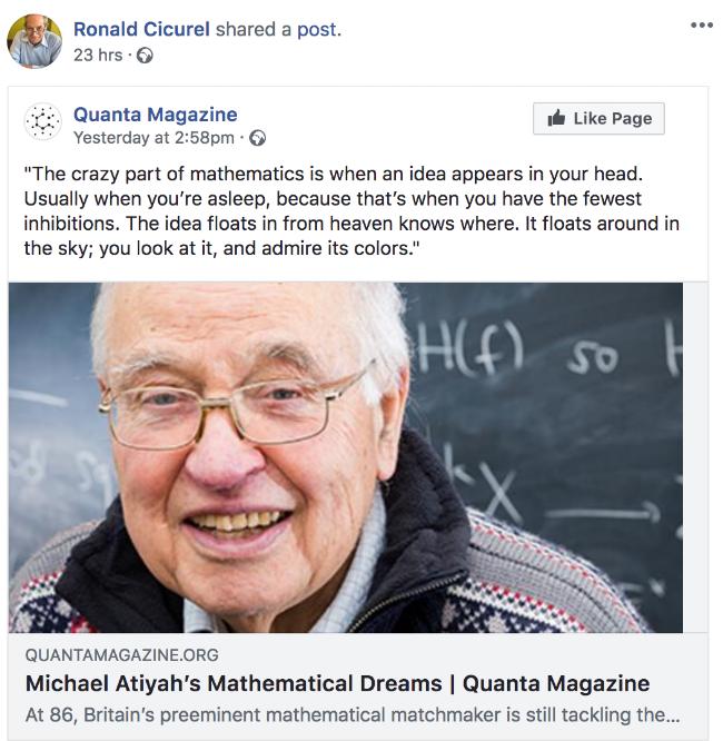 Der Mathematiker Michael Atiyah:    »Etwas Verrücktes in der Mathematik ist das Aufblitzen einer Idee im Kopf. Das passiert gewöhnlich im Schlaf, denn da gibt es die geringsten Begrenzungen. Die Idee kommt angeschwebt, der Himmel weiß woher. Sie schwebt herum, du erblickst sie und bewunderst ihre Farben.«