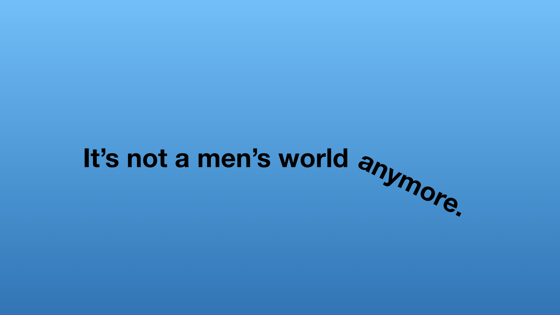 It is not a men's world anymore.