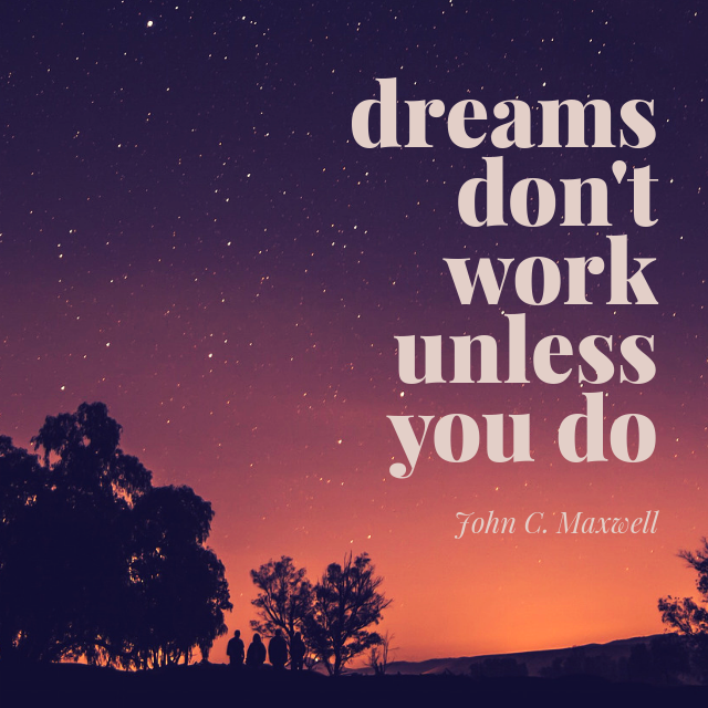 STOP DREAMING START DOING   Dreams are great. But dreams, in and of themselves, don't get you anywhere. There must be action for them to become a reality. Get to work and start making a difference.