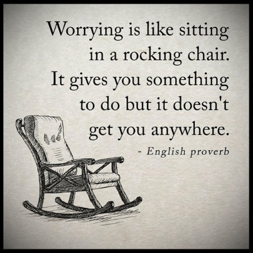 Anxiety is like a rocking chair too - it gives you something to do so that you don't have to take on the bigger things.