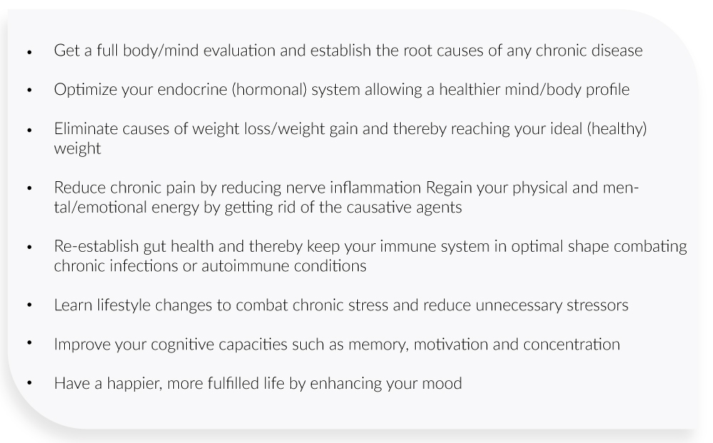 Get a full body/mind evaluation and establish the root causes of any chronic disease  Optimize your endocrine (hormonal) system allowing a healthier mind/body profile  Eliminate causes of weight loss/weight gain and thereby reaching your ideal (healthy) weight  Reduce chronic pain by reducing nerve inflammation Regain your physical and mental/emotional energy by getting rid of the causative agents  Re-establish gut health and thereby keep your immune system in optimal shape combating chronic infections or autoimmune conditions  Learn lifestyle changes to combat chronic stress and reduce unnecessary stressors  Improve your cognitive capacities such as memory, motivation and concentration  Have a happier, more fulfilled life by enhancing your mood