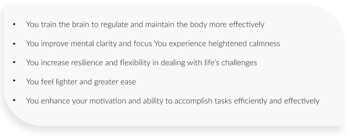 You train the brain to regulate and maintain the body more effectively  You improve mental clarity and focus You experience heightened calmness  You increase resilience and flexibility in dealing with life's challenges  You feel lighter and greater ease  You enhance your motivation and ability to accomplish tasks efficiently and effectively