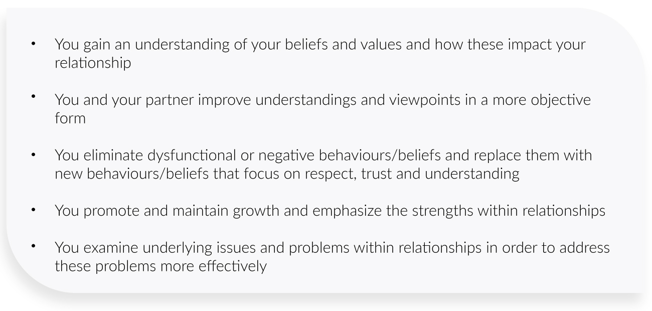 You gain an understanding of your beliefs and values and how these impact your relationship  You and your partner improve understandings and viewpoints in a more objective form  You eliminate dysfunctional or negative behaviours/beliefs and replace them with new behaviours/beliefs that focus on respect, trust and understanding  You promote and maintain growth and emphasize the strengths within relationships  You examine underlying issues and problems within relationships in order to address these problems more effectively