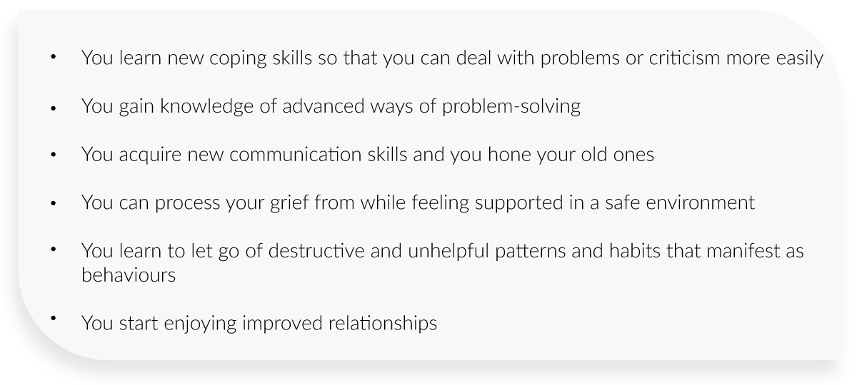 You learn new coping skills so that you can deal with problems or criticism more easily    You gain knowledge of advanced ways of problem-solving    You acquire new communication skills and you hone your old ones.    You can process your grief from while feeling supported in a safe environment    You learn to let go of destructive and unhelpful patterns and habits that manifest as behaviours    You start enjoying improved relationships