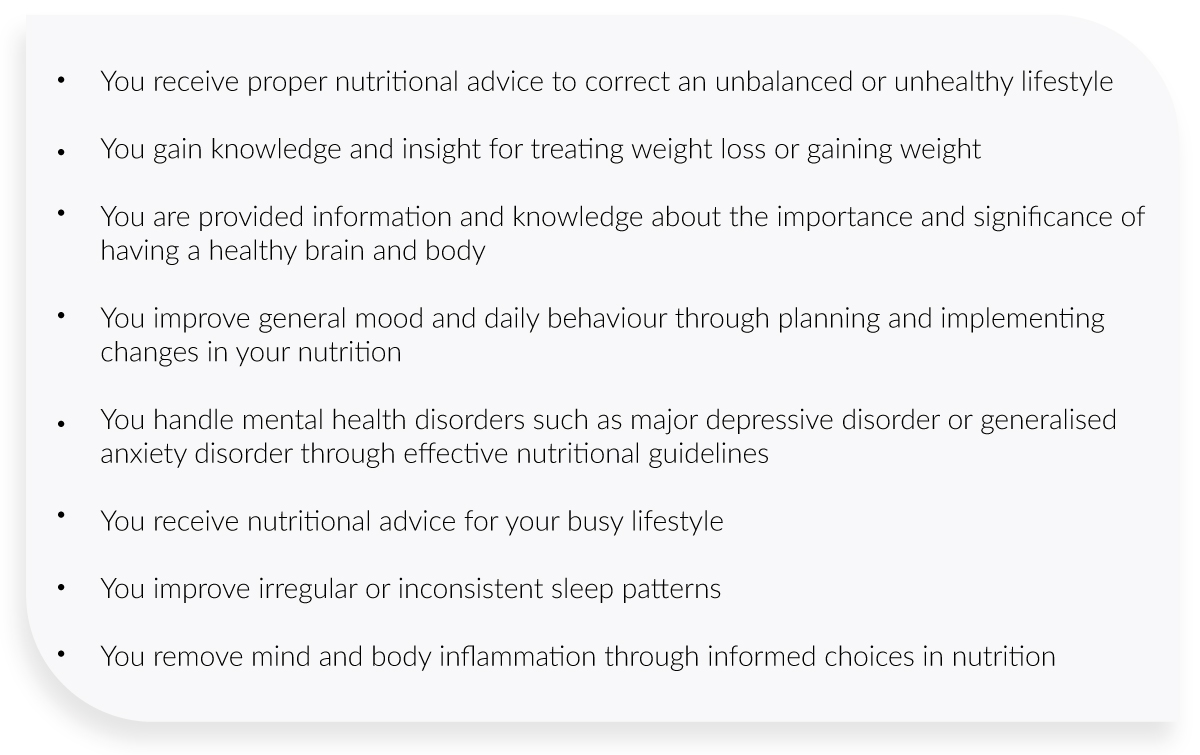 You receive proper nutritional advice to correct an unbalanced or unhealthy lifestyle    You gain knowledge and insight for treating weight loss or gaining weight    You are provided information and knowledge about the importance and significance of having a healthy brain and body    You improve general mood and daily behaviour through planning and implementing changes in your nutrition    You handle mental health disorders such as major depressive disorder or generalised anxiety disorder through effective nutritional guidelines    You receive nutritional advice for your busy lifestyle    You improve irregular or inconsistent sleep patterns    You remove mind and body inflammation through informed choices in nutrition