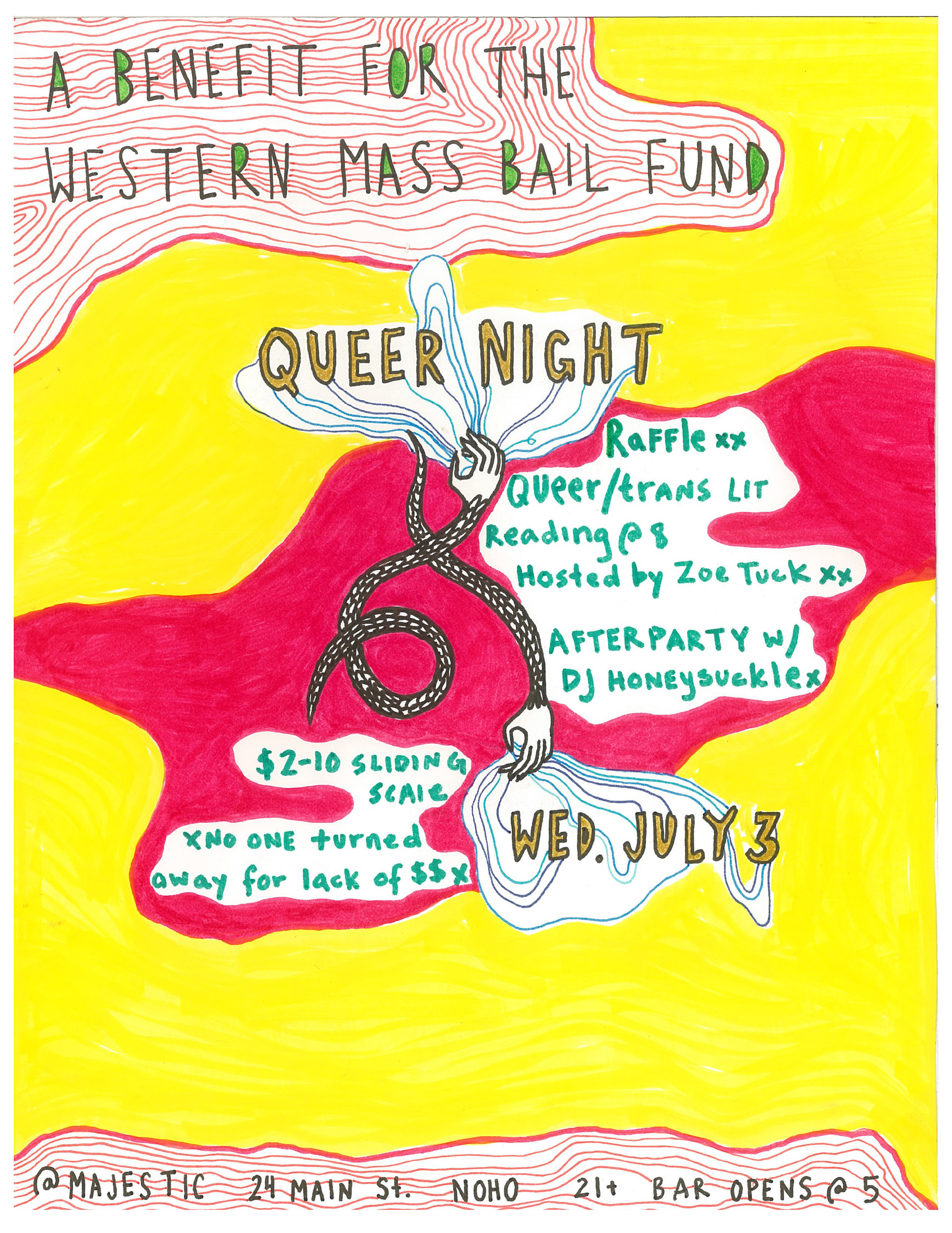 *BRING UR FRIENDS, BRING UR EX, BRING UR MOM*  Please join us at your weekly pop-up gay bar for a nerdy and fun night in support of the Western Massachusetts Bail Fund (info about the Fund at the bottom of description):  ALL NIGHT: A raffle/fundraiser featuring donated gifts from a variety of local business. Offerings TBA. We will also continue our free in-house bring a book/take a book library at 5.  8PM: An evening of queer and trans poetry and literature hosted and curated by Zoe Tuck ( www.zoetuck.com ). Featuring readings by: ANDREA LAWLOR, CAMERON AWKWARD-RICH, EMILY HUNERWADEL, MARÍA JOSÉ GIMENEZ, and ZOE TUCK.   AFTER DARK: A fresh and fruity dance party to the sounds of DJ HONEYSUCKLE.  $2-10 suggested donation // no one turned away for lack of $$$  ***  (what is it) a weekly pop-up gay bar featuring queer humans/art/music/food/magic  (why is it) because there isnt one  (where is it) the majestic saloon, downtown northampton  (when is it) july 3 and every wednesday forever  16 taps of beer/cheap cans/good wine/pretty and pink mocktails and specialty drinks featuring fresh cold-pressed juice from Iconica Social Club.  Bullshit will not be tolerated xoxo  Majestic is fully wheelchair accessible, with ramps to entrance and a chair accessible, gender-neutral, single occupancy bathroom.  *BOOKING POETS/BANDS/DJS/DRAG SHOWS/TAROT READERS/VIDEO ARTISTS/YR GAY IDEAS xxx COME BY AND PITCH US YOUR THING*  and follow us on instagram at @popupgaybar   xxxxxxxxxxxxxxxxxxxxxxxxxxxx  ABOUT THE WESTERN MASSACHUSETTS BAIL FUND:  Did you know: If the system of cash bail ended right now, approximately 536,000 people in the U.S. would not be in jail tonight (Prison Policy Initiative, 3/18).  Cash bail exists simply to ensure that people who have been arrested show up at their next court dates. People with money can afford bail and are released almost immediately. Poor defendants can't afford bail, so the system simply holds them in jail until their case. This can take weeks, months, or even years.  The Western Mass Prison Abolition Network has helped to open a local bail fund with the Massachusetts Bail Fund (MBF) last June; that fund has meant release for about 20 people each month held on up to $500 bails in Hampshire, Hampden, and Franklin Counties.  These defendants have not been proven guilty of any crime. In fact, over 50% of all Massachusetts Bail Fund clients have their cases dismissed. In a money bail system, those too poor to afford bail spend time in jail simply because they are poor.  Pretrial incarceration has disastrous impacts on the lives of the incarcerated.  This is exactly why it is not only important that we post bail for folks who can't afford it, but also that we expand our services to provide ongoing care in whatever ways we can. Namely, we're putting together support backpacks– filled with basic essentials like food, toiletries, and materials on where to find other aid/resources– for bail fund clients. We hope to ease people's transitions back into daily life after such a significant, often traumatic, disruption.       Wednesday, July 3, 2019 at 5 PM – 1 AM     The Majestic Saloon     24 Main St, Northampton, Massachusetts 01060