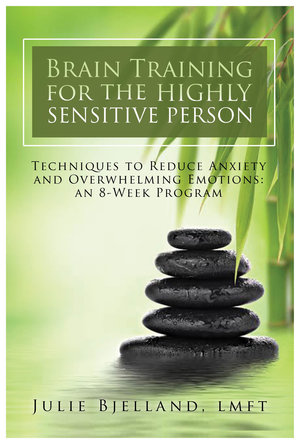 Brain Training for the Highly Sensitive Person: Techniques to Reduce Anxiety and Overwhelming Emotions by Julie Bjelland