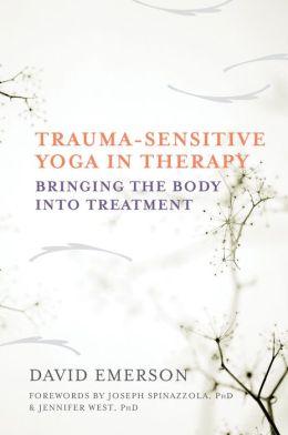 Trauma Sensitive Yoga in Therapy: Bringing the Body into Treatment   By David Emerson