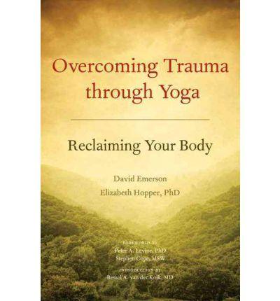 Overcoming Trauma through Yoga: Reclaiming Your Body   By David Emerson and Elizabeth Hopper