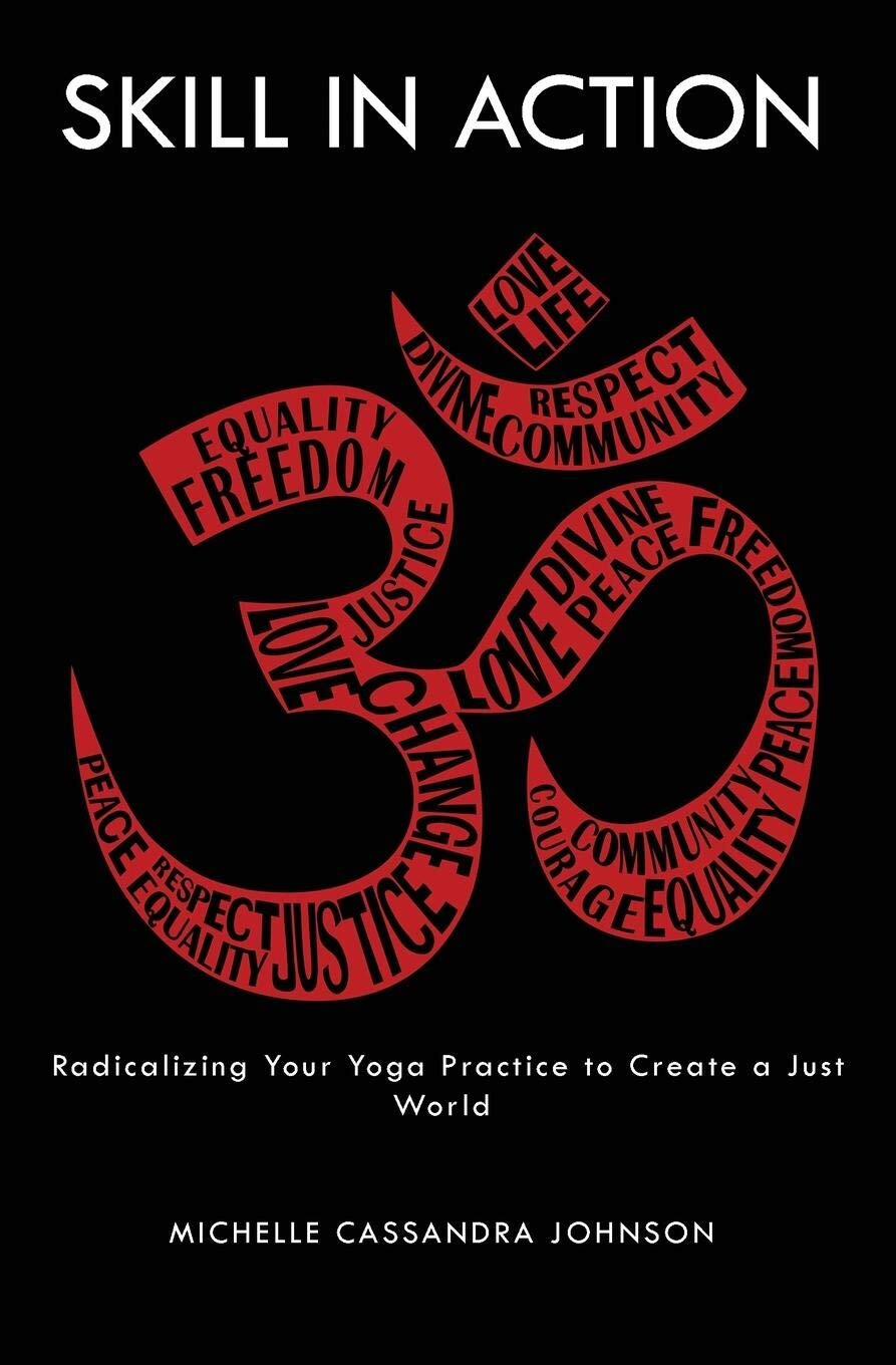 Skill in Action: Radicalizing Your Yoga Practice to Create a Just World   By Michelle Cassandra Johnson