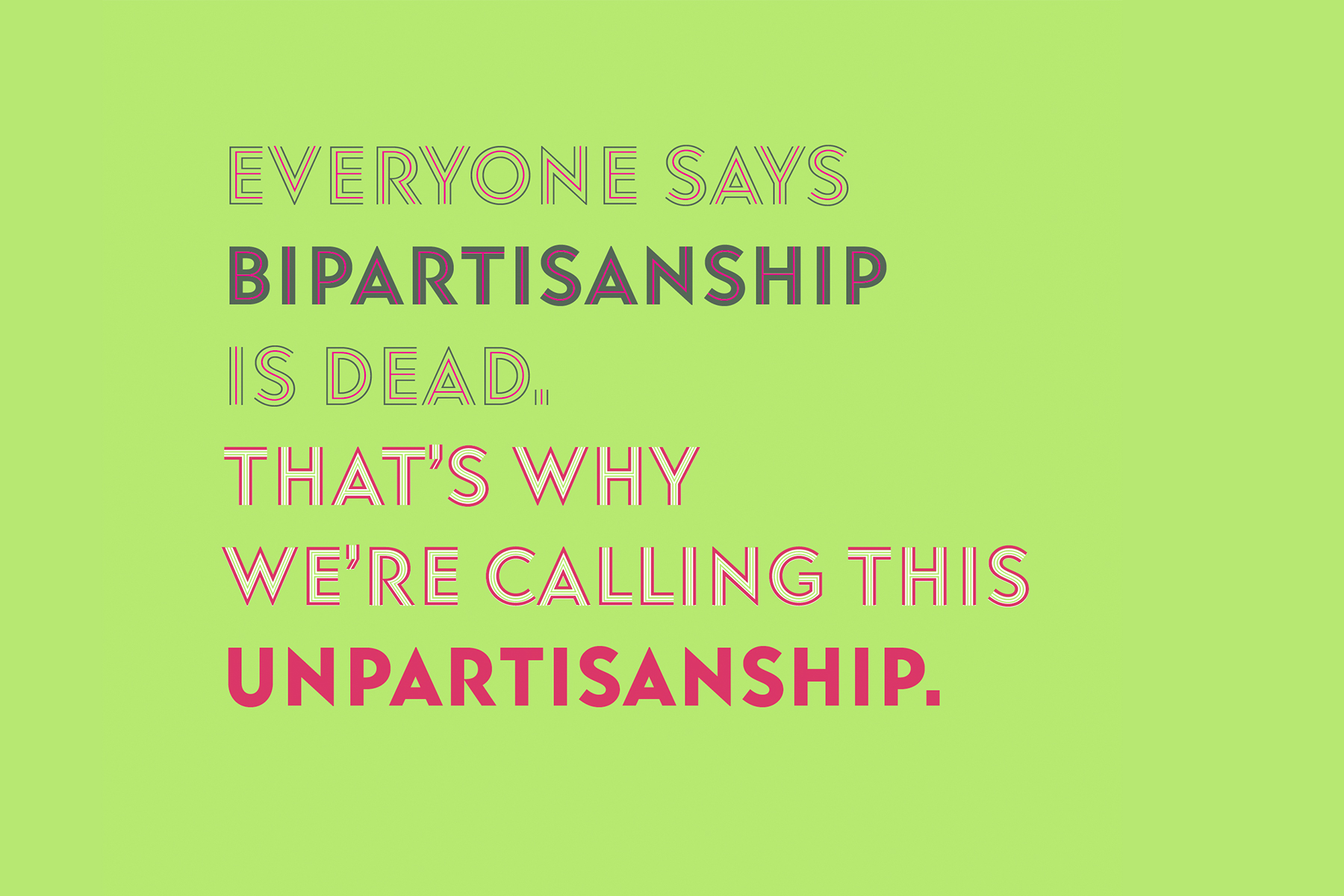 Everyone says bipartisanship is dead. That's why we're calling this unpartisanship.