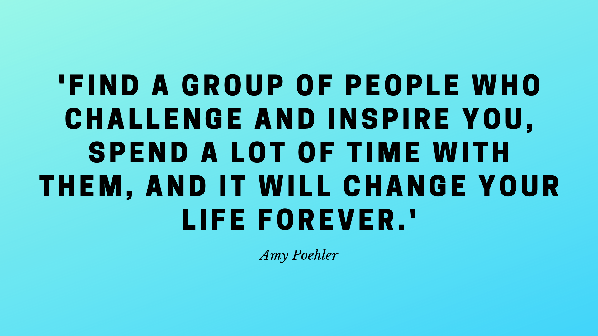 'Find a group of people who challenge and inspire you, spend a lot of time with them, and it will change your life forever.'.png