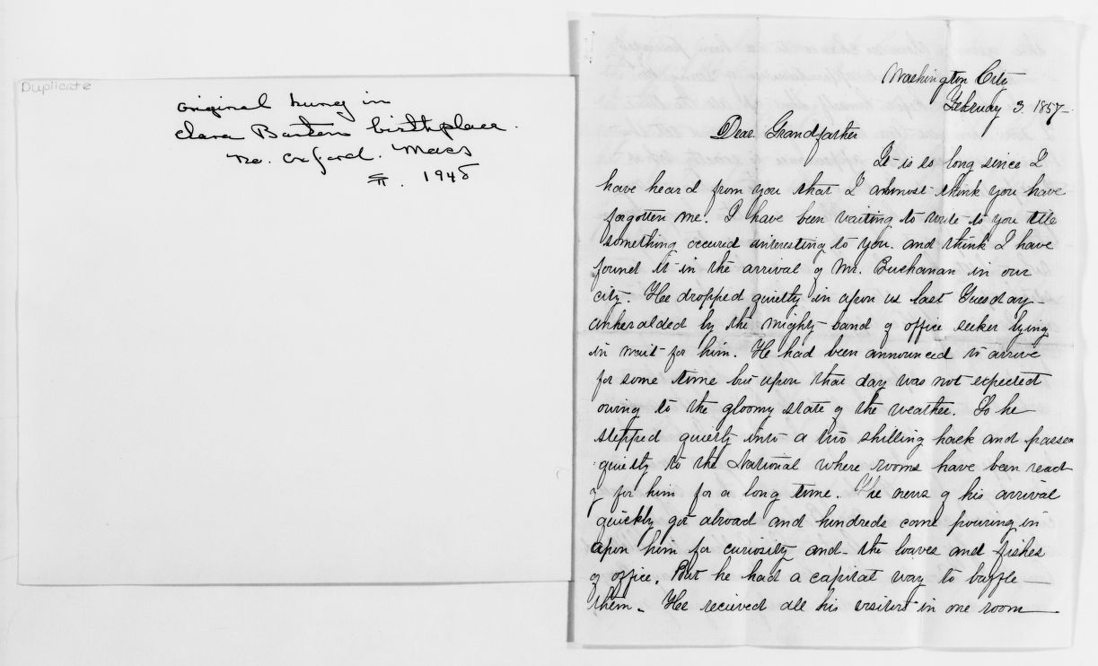 Clara, writing home to Dad from D.C. about the goings on during her time in the Patent Office. She talks here about the arrival of Buchanan, which did not end well for her. Clara's letters home show a keen sense of humor, and dry wit, and plenty of sarcasm. They also show a longing for the family she loves.   Courtesy of the Library of Congress .