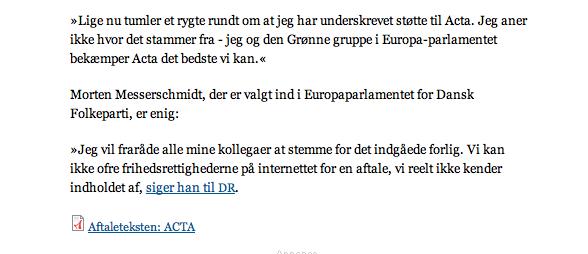 """Hold nu fokus (endnu et indlæg om ACTA)  I lørdags skrev jeg   mit andet indlæg om ACTA  , og vil da godt selv indrømme at jeg, på baggrund af Kader Arif og Darrel Issas kritik af ACTA, antager at der må være noget lusket ved det. Ikke mindst ved processen. Men jeg vil godt gentage de punkter jeg mener bør ligge os mest på sinde i den kommende debat. Vi bør:       1 få uvildige jurister til at gennemgå ACTA    2 få en god forklaring på hvorfor FN og WTO skulle holdes ude af processen    3  få uddybet og enten bekræftet eller forkastet Kader Arifs påstande    4  få klarlagt hvilke stramninger der reelt er tale om i forhold til ytringsfrihed og privatliv (og i det hele taget, retsligt)      Og så i øvrigt vælge vores kampe med omhu . Jeg mener det er decideret fejlagtigt af Anonymous at hacke sig ind på DFs hjemmeside og anklage Morten Messerschmidt for ikke at """" tage afstand fra dette uhyrlige indgreb i vores frihed! """"   Det mener jeg han - som en af ganske få danske politikere - har gjort, endog ganske tydeligt. Her et screendump fra Information:"""