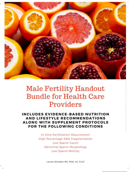 Healthcare Provider Handouts for Male Fertility - Using the research I did to write the book Fueling Male Fertility, I created a handout bundle for health care providers to share with clients who are trying to become fathers (or wives of these men). The bundle has five handouts with quick nutrition/lifestyle tips, followed by evidence-based supplementation regimens. Topics include IVF, high percentage sperm DNA fragmentation, low sperm count, abnormal sperm morphology, low sperm motility. It is available on RD2RD and here.
