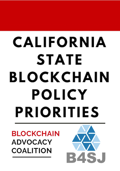 CALIFORNIA STATE BLOCKCHAIN POLICY PRIORITIES - IN COLLABORATION WITH BLOCKCHAIN ADVOCACY COALITION, B4SJ HAS DEVELOPED A RECOMMENDATION GUIDE TO SUPPORT THE DEVELOPMENT OF EQUITABLE BLOCKCHAIN AND CRYPTOCURRENCY POLICY.