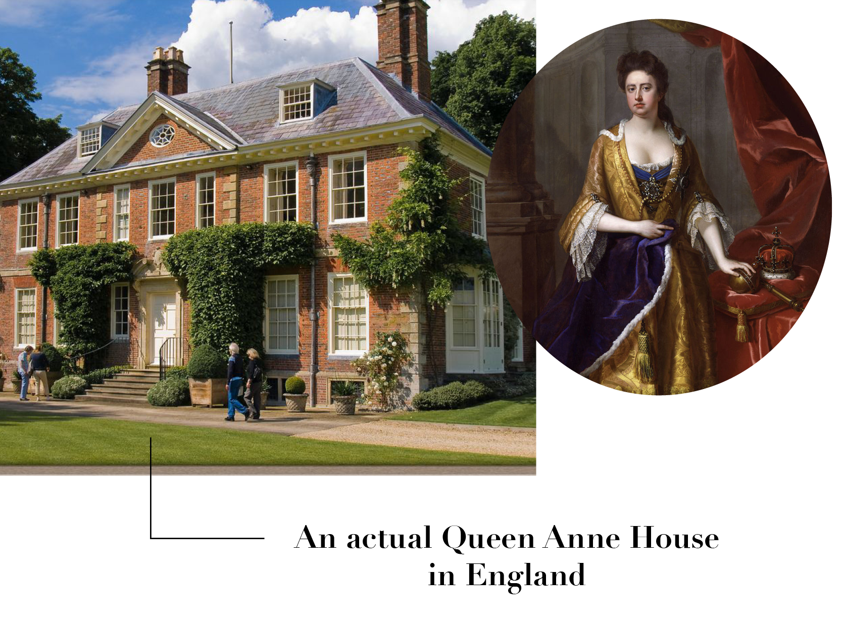 Left:    Poulton House built during Queen Anne's reign –    characterized by strongly bilateral symmetry with an Italianate or Palladian-derived pediment on the front formal elevation. Right: Portrait of Anne, Queen of Great Britain.