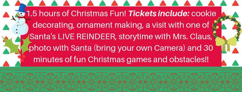 1.5 hours of Christmas Fun! Tickets include_ cookie decorating, ornament making, a visit with one of Santa's LIVE REINDEER, storytime with Mrs. Claus, photo with Santa (bring your own Camera) and 30 minutes of fun Ch.png