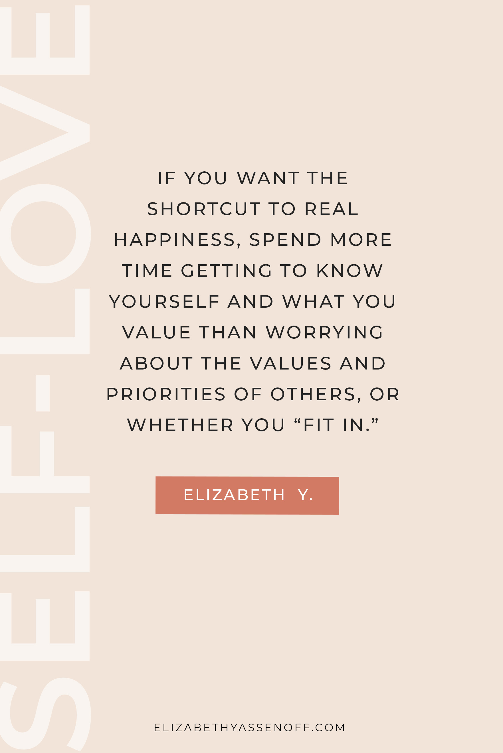 "If you want the shortcut to real happiness, spend more time getting to know yourself and what YOU value than worrying about the values and priorities of others, or whether you ""fit in."""