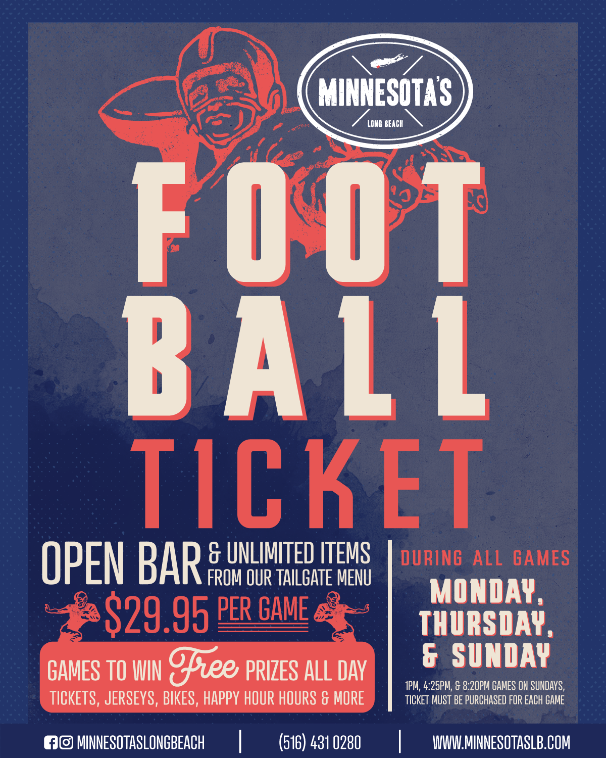 Flyer for our Minnesota's Football Ticket. Enjoy an open bar and unlimited items from our Tailgate Menu for $29,95! Special runs during all games Monday, Thursday, and Sunday. Ticket must be purchased for each game.  Call us at (516) 431-0280 for details!