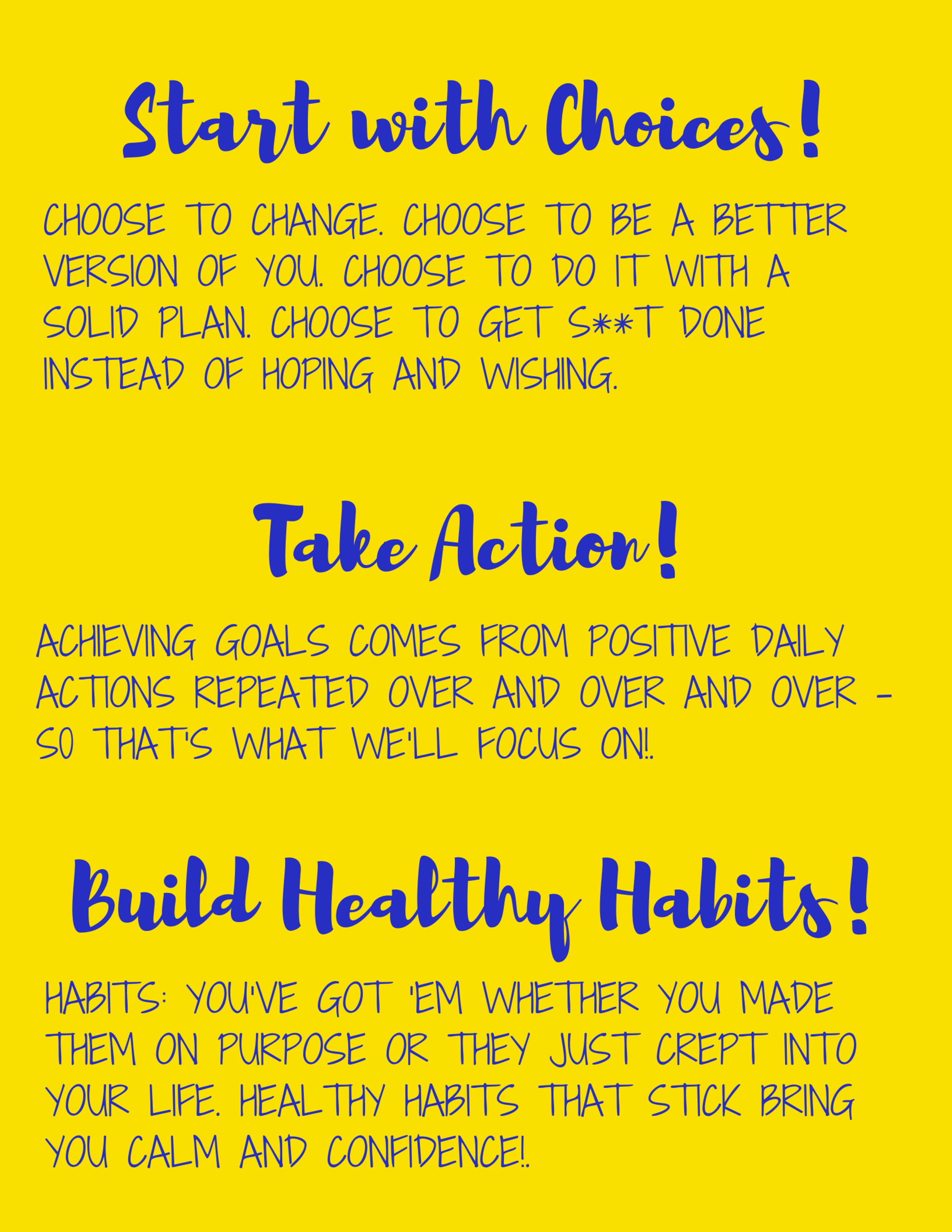 Start with Choices.Choose to make changes. Choose to get support. Choose to have a plan. Choose to get s**t done instead of trying, hoping and wishing. 2. Take Action. Repeat. Goals get too much credit these days. A .png