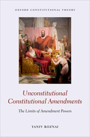 Yaniv Roznai - Unconstitutional Constitutional Amendments: The Limits of Amendment Powers