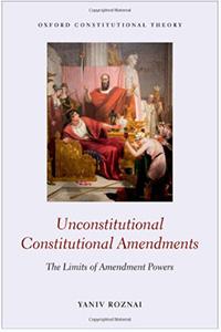 Yaniv Roznai - Unconstitutional Constitutional Amendments