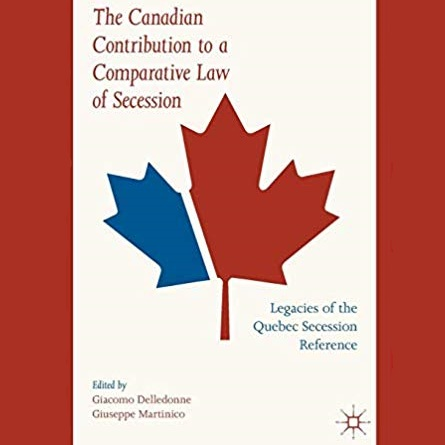 The Canadian Contribution to a Comparative Law of Secession: Legacies of the Quebec Secession Reference - Giacomo Delledonne and Giuseppe Martinico (eds)