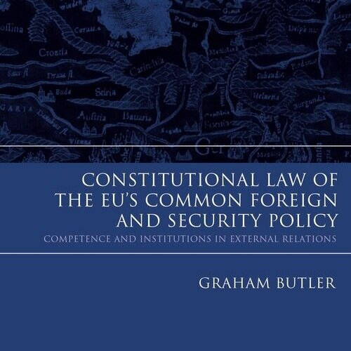 Constitutional Law of the EU's Common Foreign and Security Policy - Graham Butler