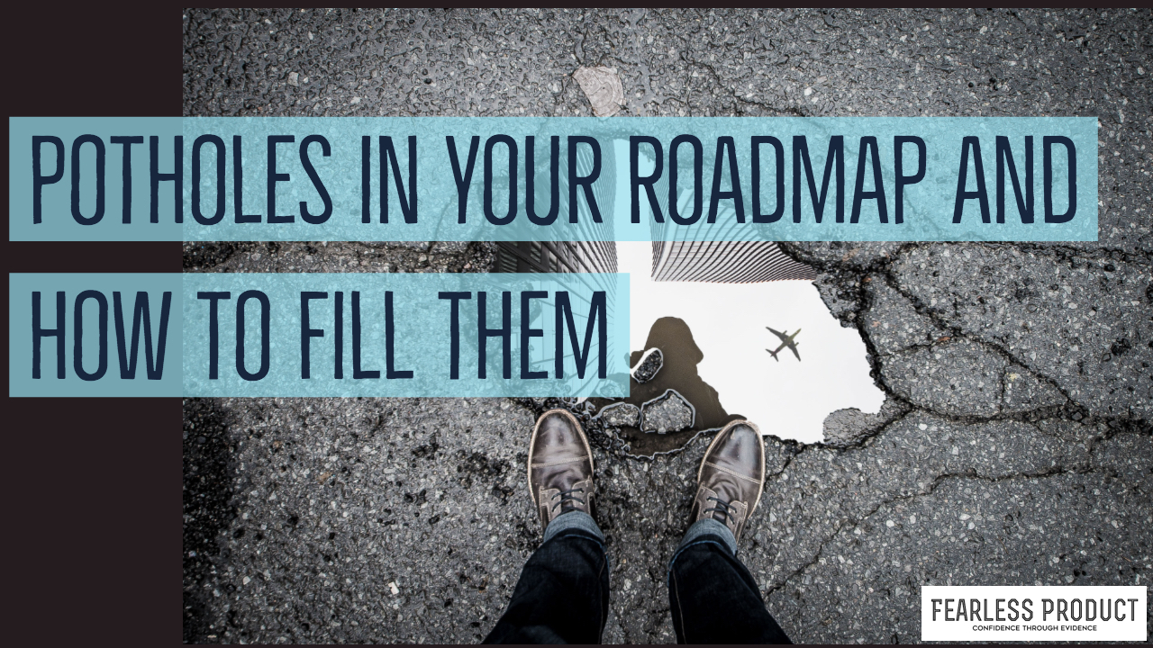 POTHOLES IN YOUR ROADMAP AND HOW TO FILL THEM